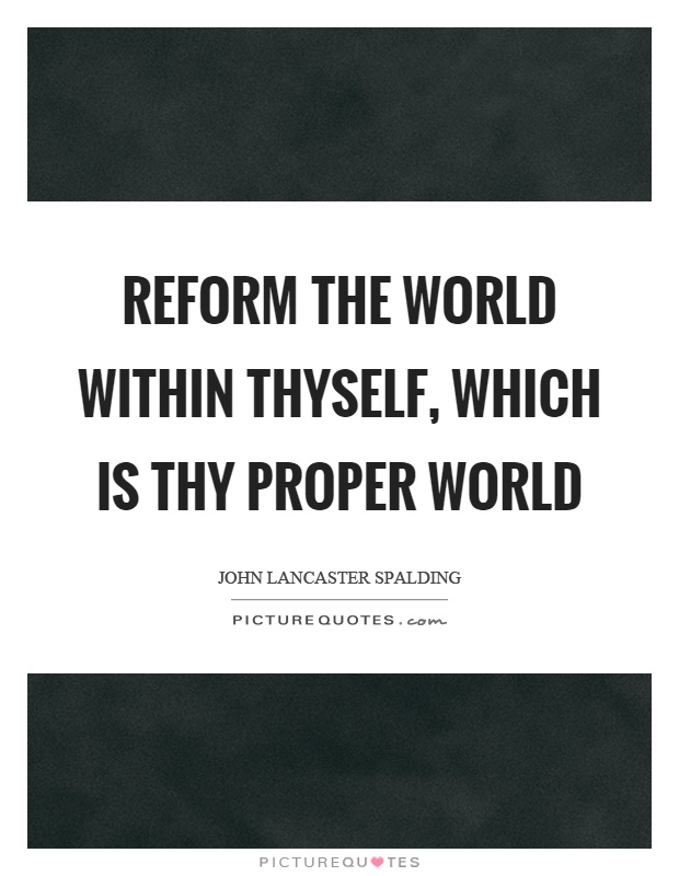 Reform the world within thyself, which is thy proper world Picture Quote #1