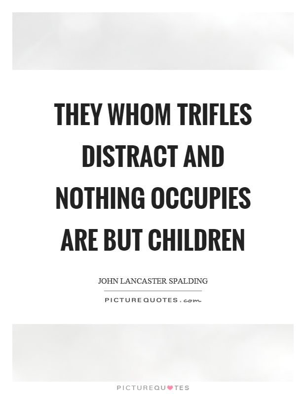 They whom trifles distract and nothing occupies are but children Picture Quote #1