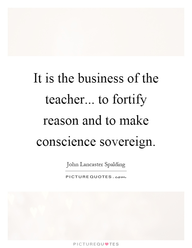 It is the business of the teacher... to fortify reason and to make conscience sovereign Picture Quote #1