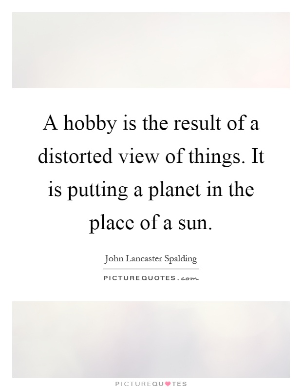 A hobby is the result of a distorted view of things. It is putting a planet in the place of a sun Picture Quote #1