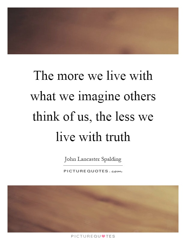 The more we live with what we imagine others think of us, the less we live with truth Picture Quote #1