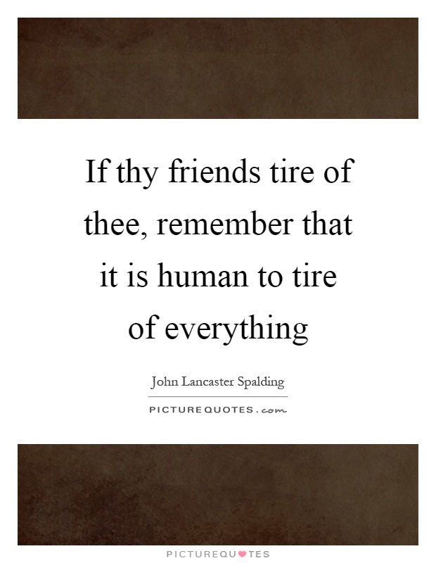 If thy friends tire of thee, remember that it is human to tire of everything Picture Quote #1