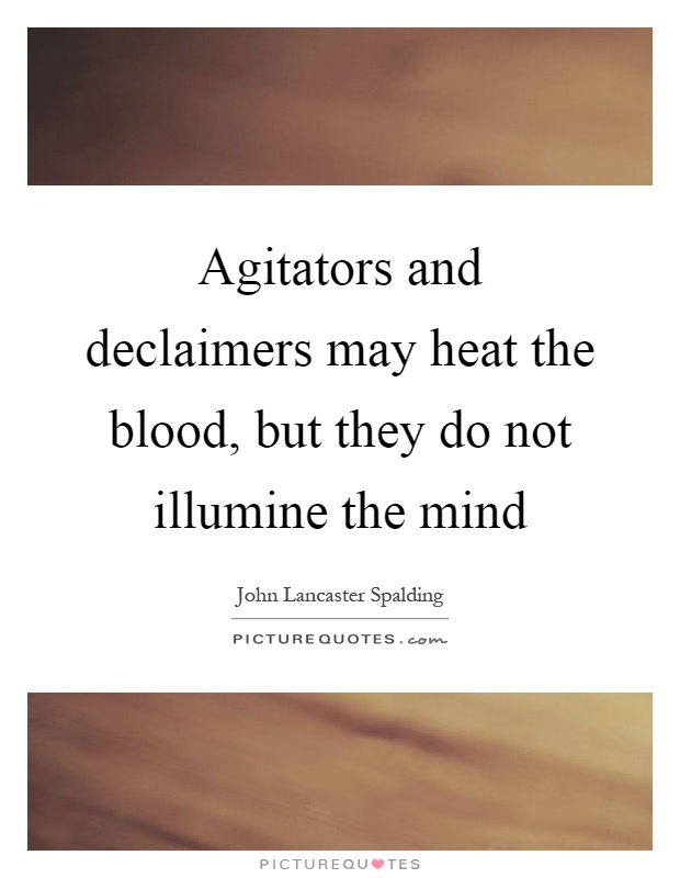 Agitators and declaimers may heat the blood, but they do not illumine the mind Picture Quote #1