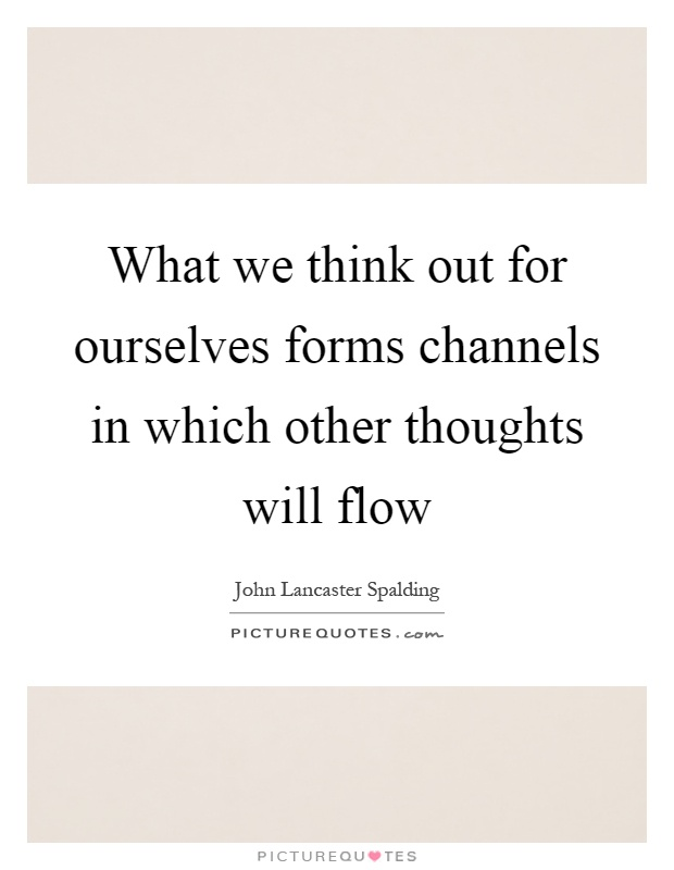 What we think out for ourselves forms channels in which other thoughts will flow Picture Quote #1