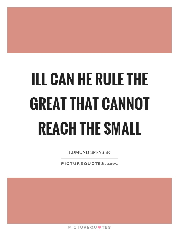 Ill can he rule the great that cannot reach the small Picture Quote #1