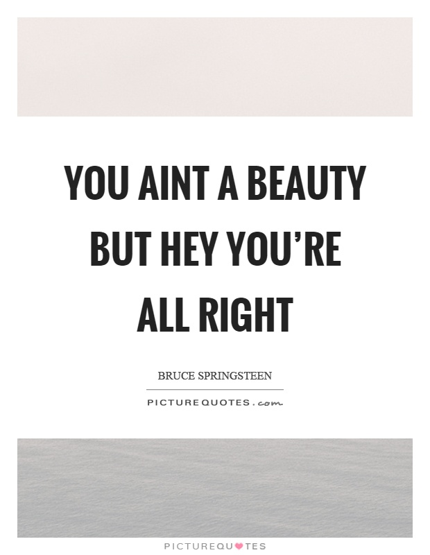 You aint a beauty but hey you're all right Picture Quote #1
