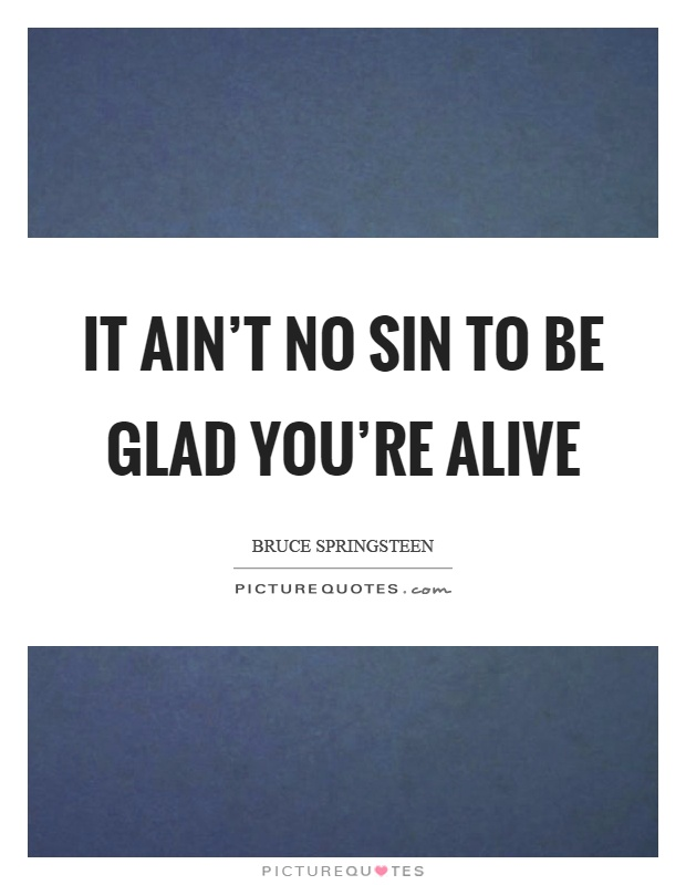 It ain't no sin to be glad you're alive Picture Quote #1