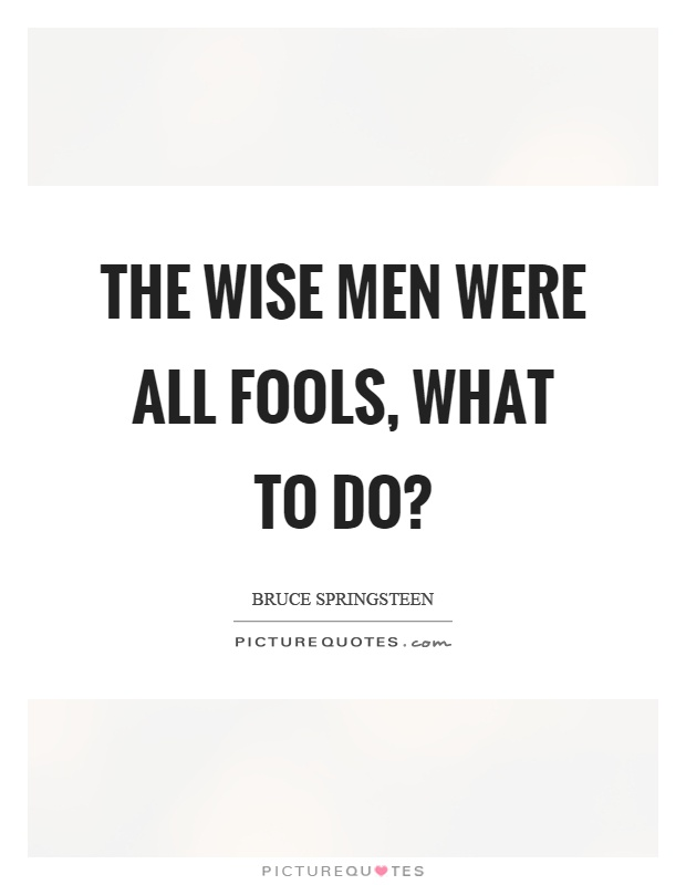 The wise men were all fools, what to do? Picture Quote #1