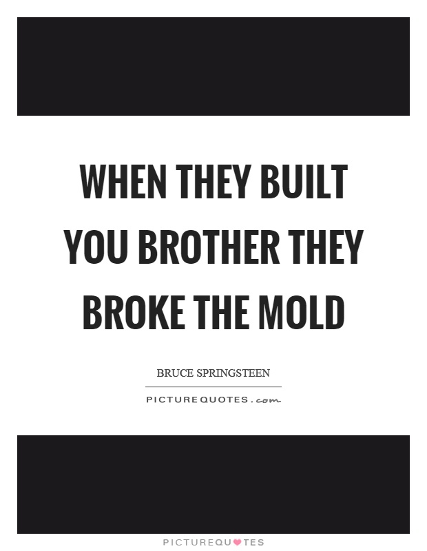 When they built you brother they broke the mold Picture Quote #1