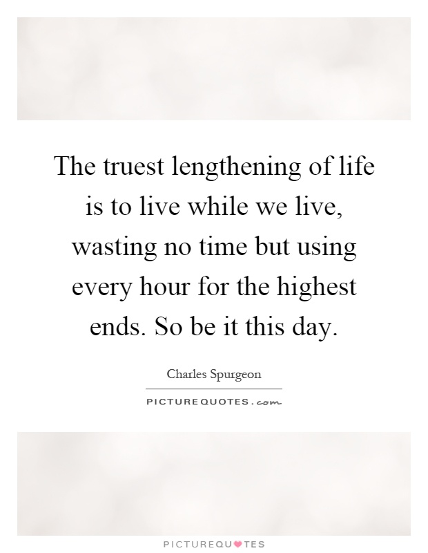 The truest lengthening of life is to live while we live, wasting no time but using every hour for the highest ends. So be it this day Picture Quote #1