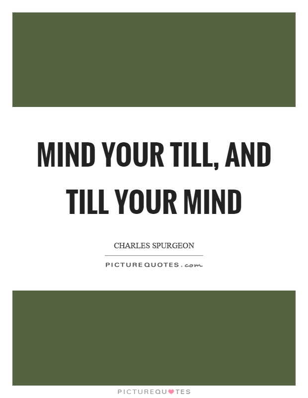 Mind your till, and till your mind Picture Quote #1