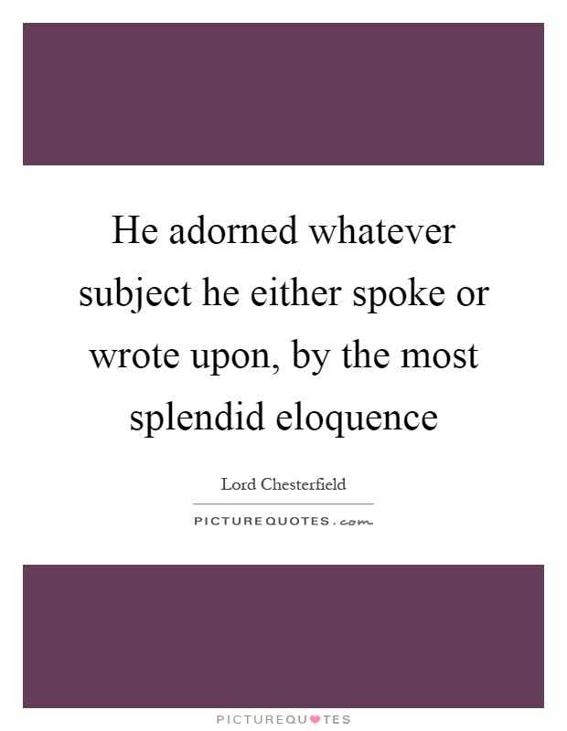 He adorned whatever subject he either spoke or wrote upon, by the most splendid eloquence Picture Quote #1