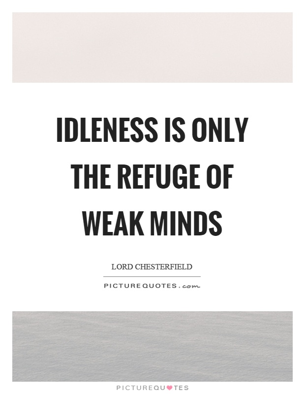 Idleness is only the refuge of weak minds Picture Quote #1
