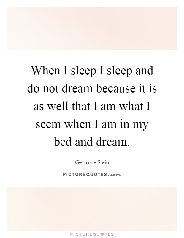 When I sleep I sleep and do not dream because it is as well that I am what I seem when I am in my bed and dream Picture Quote #1