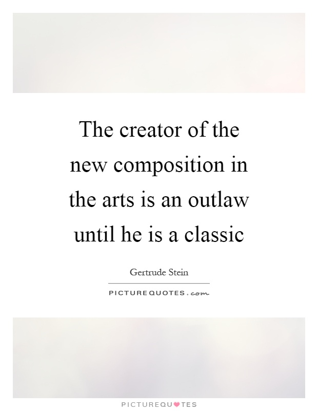 The creator of the new composition in the arts is an outlaw until he is a classic Picture Quote #1