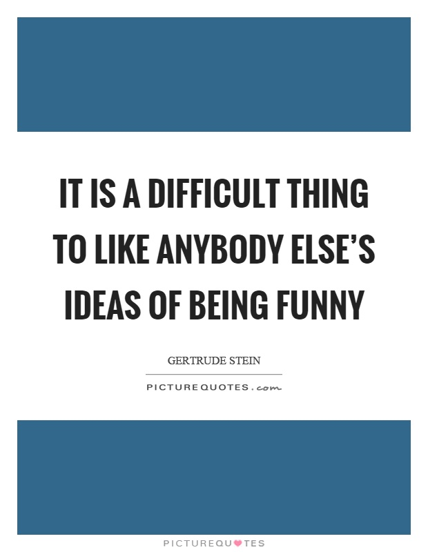 It is a difficult thing to like anybody else's ideas of being funny Picture Quote #1