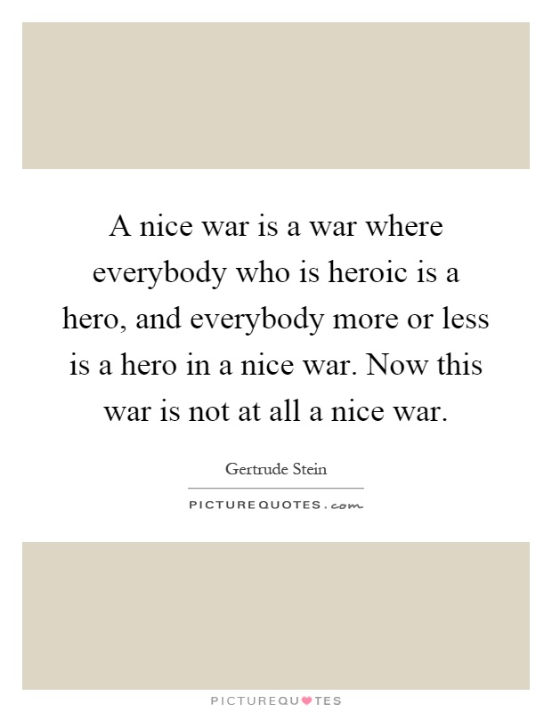 A nice war is a war where everybody who is heroic is a hero, and everybody more or less is a hero in a nice war. Now this war is not at all a nice war Picture Quote #1