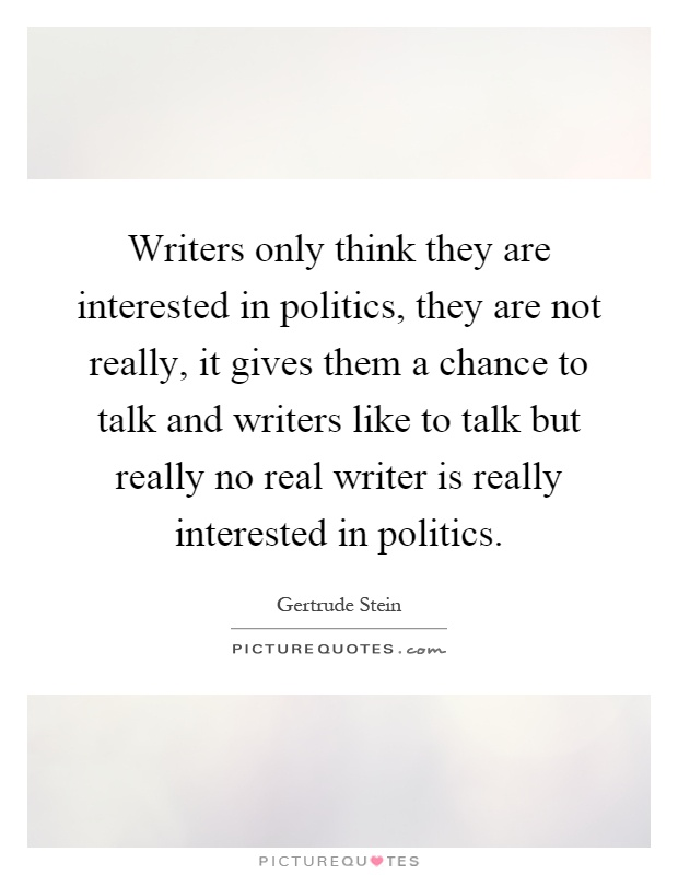 Writers only think they are interested in politics, they are not really, it gives them a chance to talk and writers like to talk but really no real writer is really interested in politics Picture Quote #1