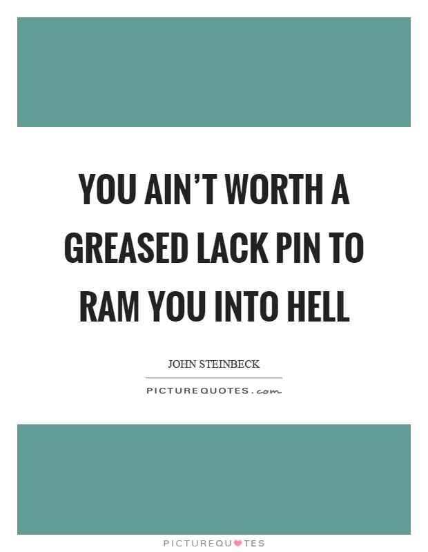 You ain't worth a greased lack pin to ram you into hell Picture Quote #1