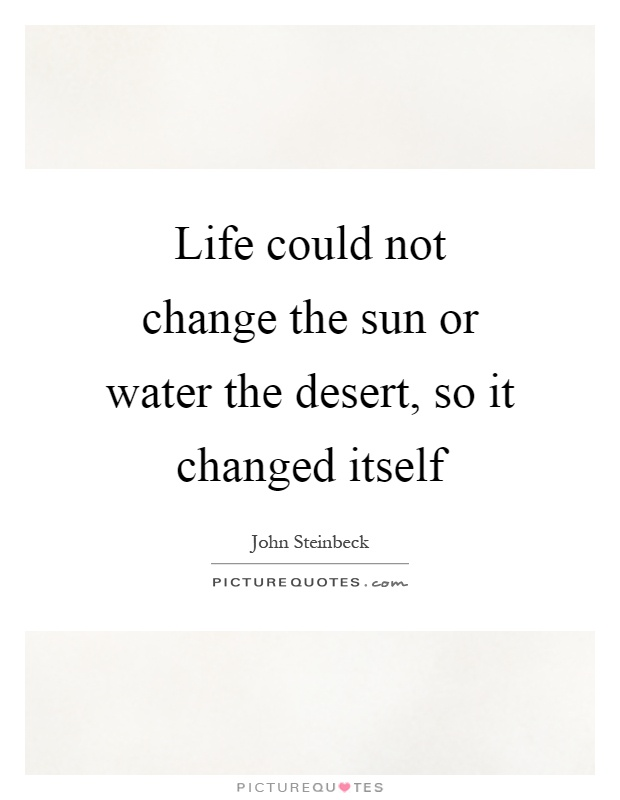 Life could not change the sun or water the desert, so it changed itself Picture Quote #1