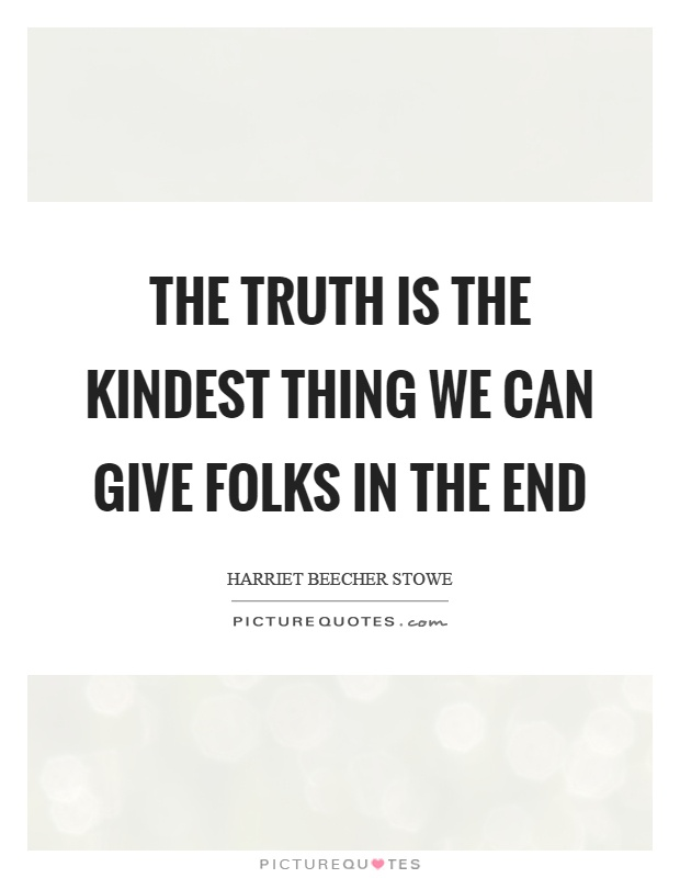 The truth is the kindest thing we can give folks in the end Picture Quote #1