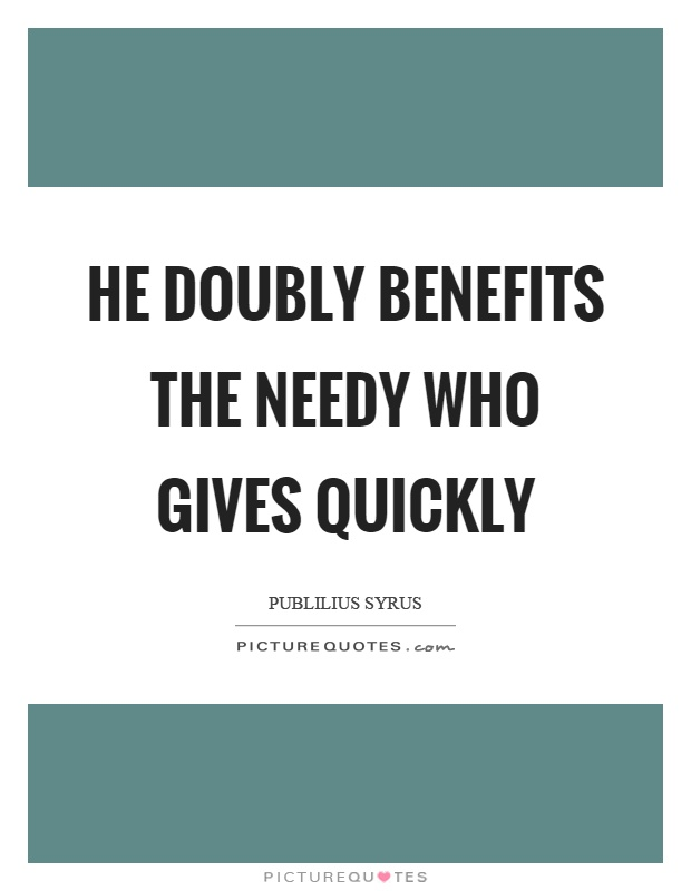 He doubly benefits the needy who gives quickly Picture Quote #1