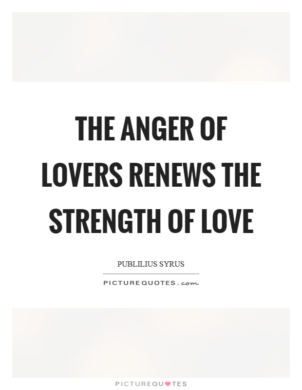 The anger of lovers renews the strength of love Picture Quote #1