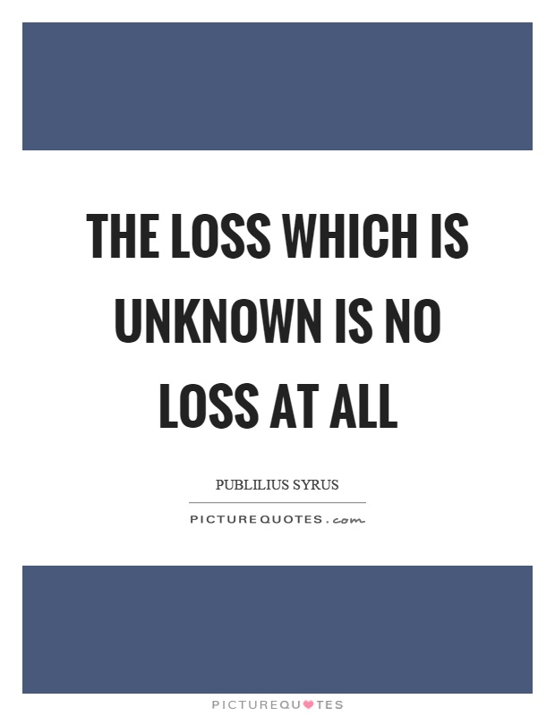 The loss which is unknown is no loss at all Picture Quote #1