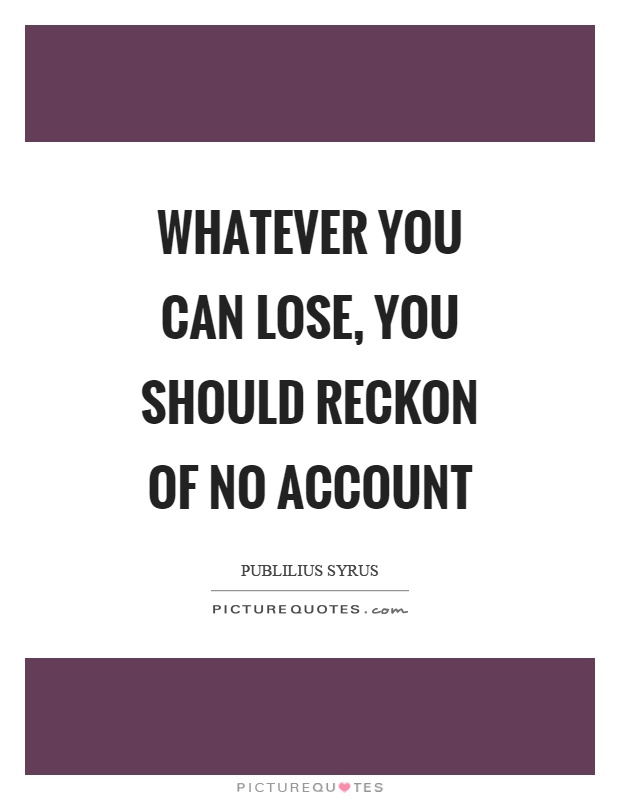Whatever you can lose, you should reckon of no account Picture Quote #1