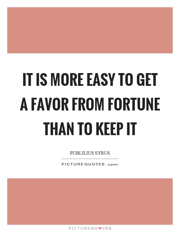 It is more easy to get a favor from fortune than to keep it Picture Quote #1