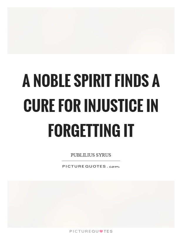 A noble spirit finds a cure for injustice in forgetting it Picture Quote #1