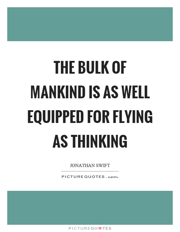 The bulk of mankind is as well equipped for flying as thinking Picture Quote #1