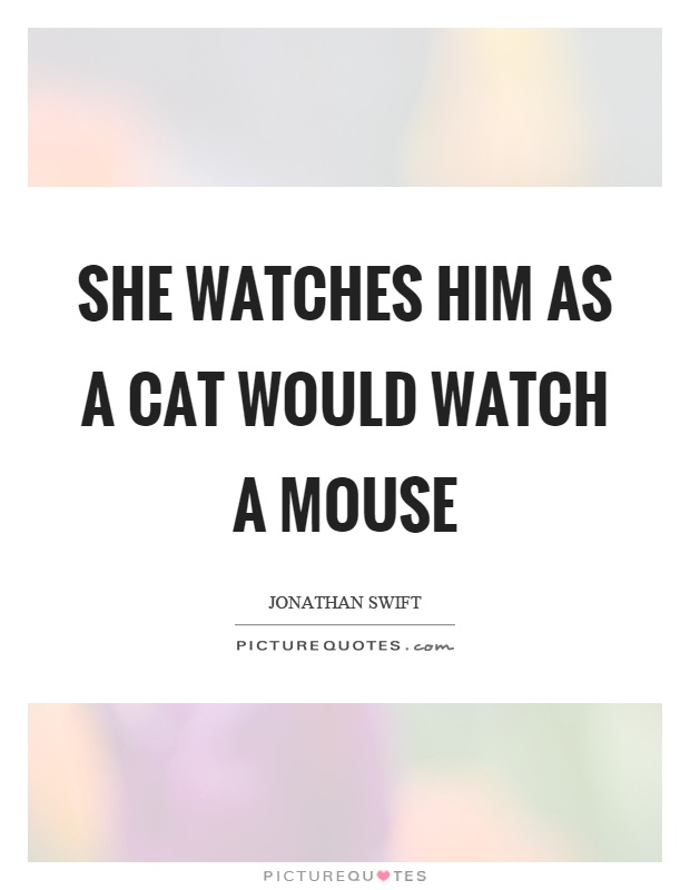 She watches him as a cat would watch a mouse Picture Quote #1