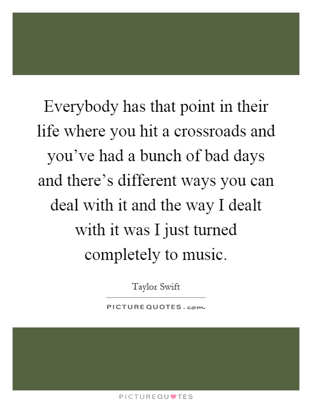 Everybody has that point in their life where you hit a crossroads and you've had a bunch of bad days and there's different ways you can deal with it and the way I dealt with it was I just turned completely to music Picture Quote #1