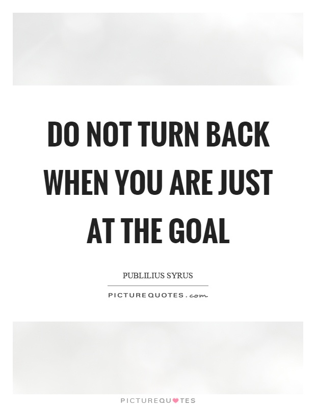 Do not turn back when you are just at the goal Picture Quote #1