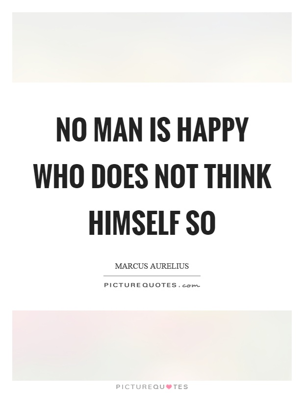 No man is happy who does not think himself so Picture Quote #1