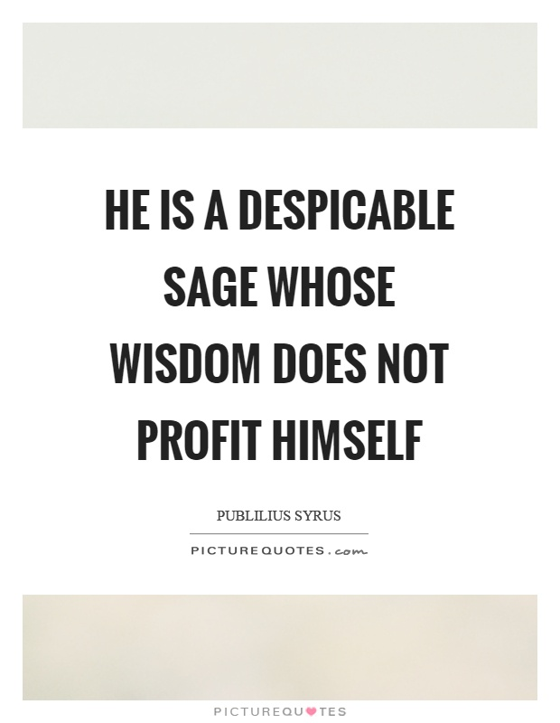 He is a despicable sage whose wisdom does not profit himself Picture Quote #1