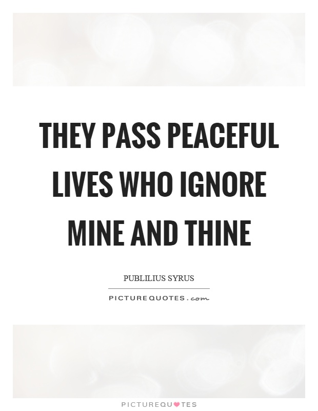 They pass peaceful lives who ignore mine and thine Picture Quote #1
