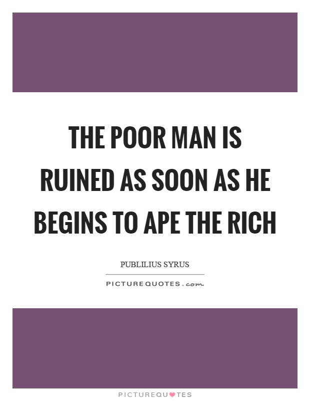 The poor man is ruined as soon as he begins to ape the rich Picture Quote #1