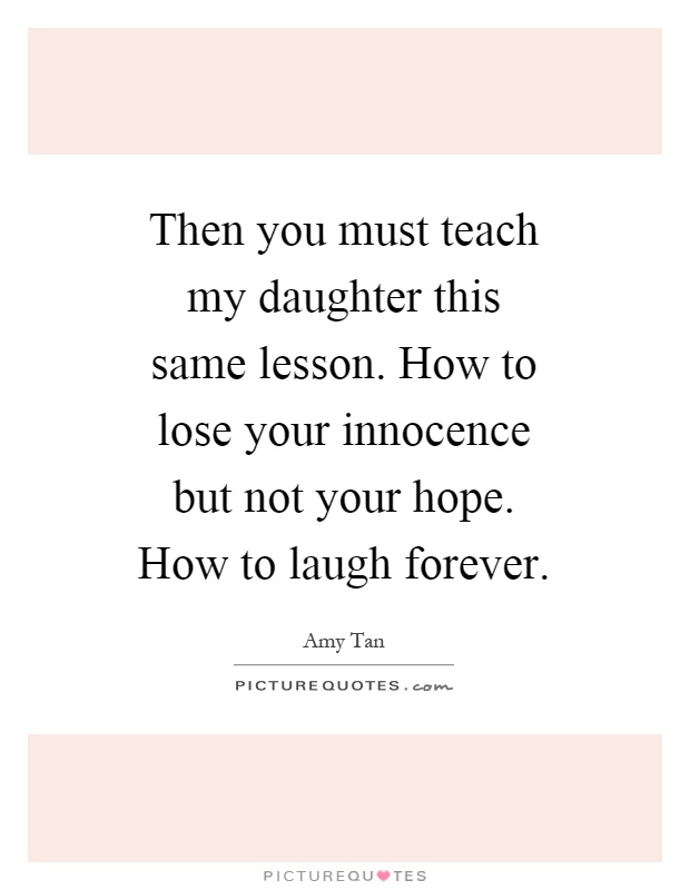 Then you must teach my daughter this same lesson. How to lose your innocence but not your hope. How to laugh forever Picture Quote #1