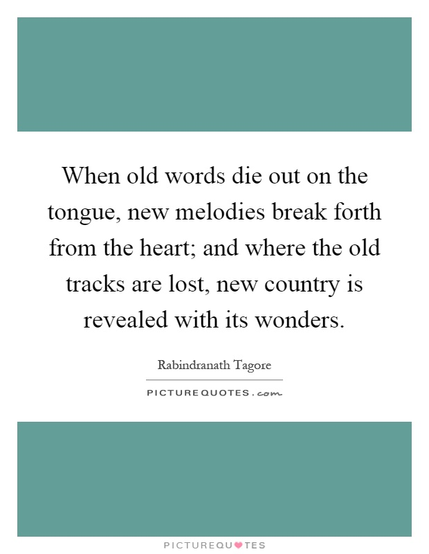 When old words die out on the tongue, new melodies break forth from the heart; and where the old tracks are lost, new country is revealed with its wonders Picture Quote #1