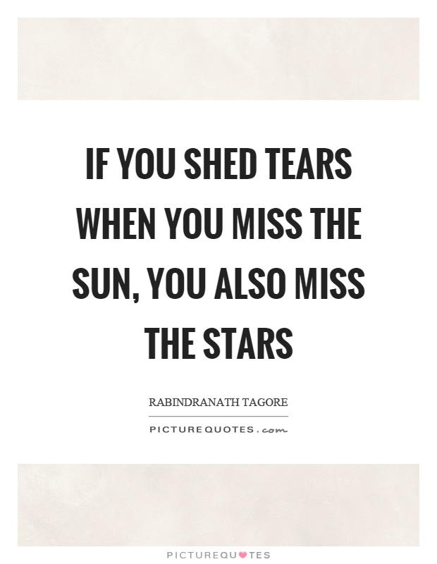 If you shed tears when you miss the sun, you also miss the stars Picture Quote #1