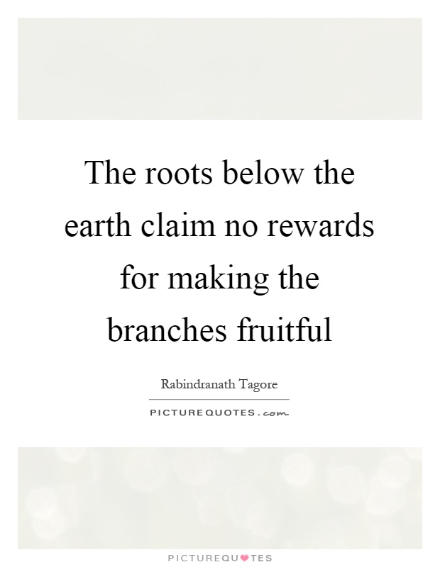 The roots below the earth claim no rewards for making the branches fruitful Picture Quote #1