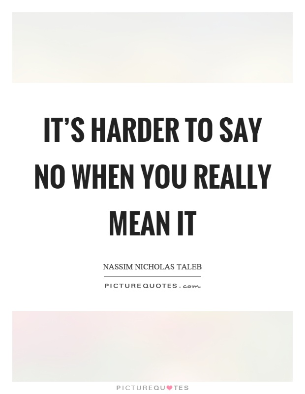 It's harder to say no when you really mean it Picture Quote #1