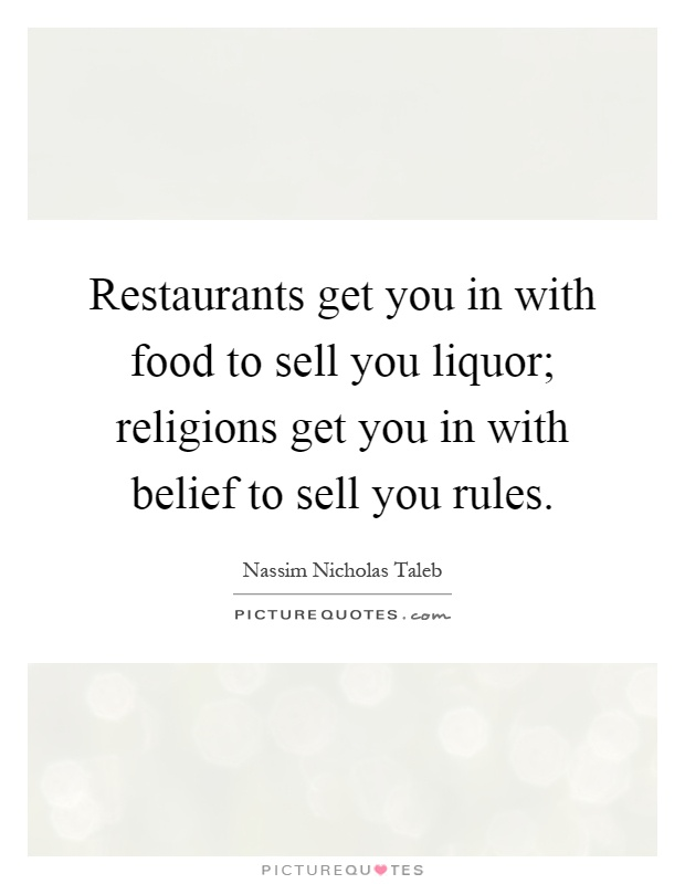 Restaurants get you in with food to sell you liquor; religions get you in with belief to sell you rules Picture Quote #1