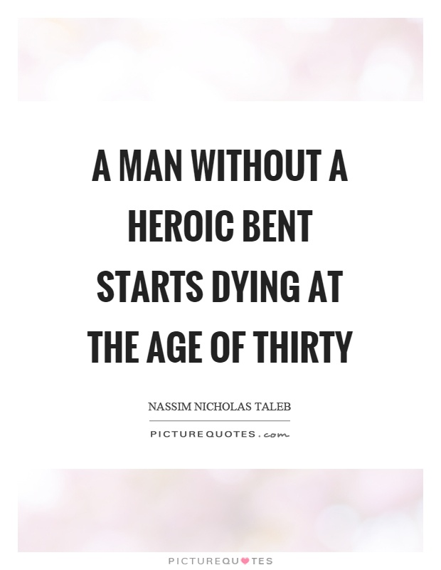 A man without a heroic bent starts dying at the age of thirty Picture Quote #1