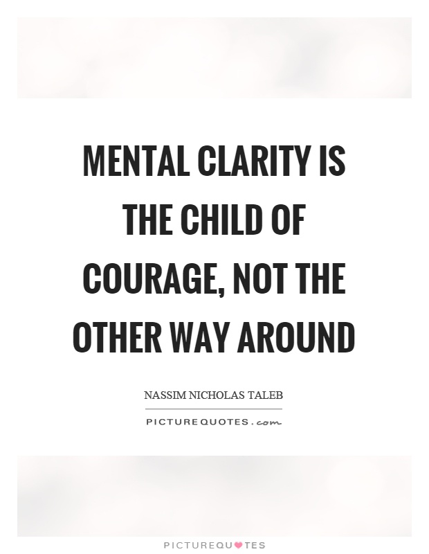 Mental clarity is the child of courage, not the other way around Picture Quote #1