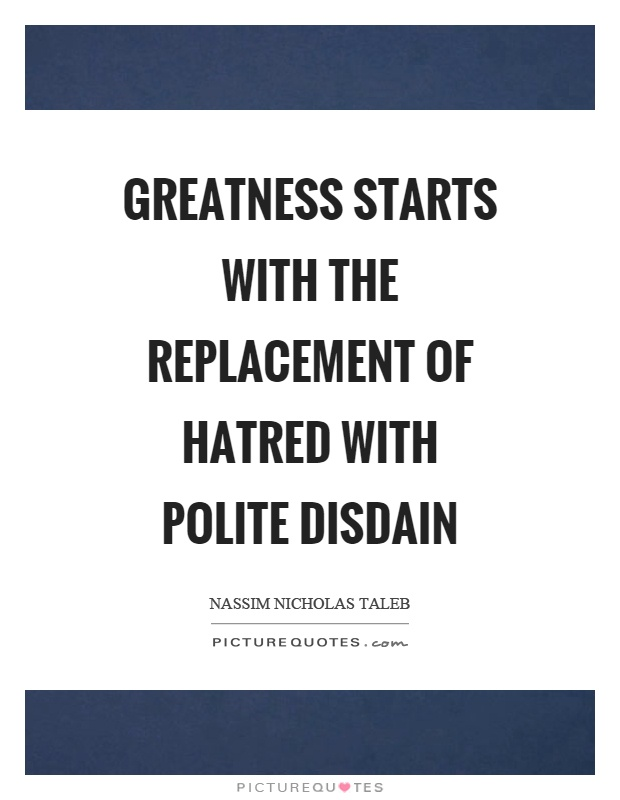 Greatness starts with the replacement of hatred with polite disdain Picture Quote #1