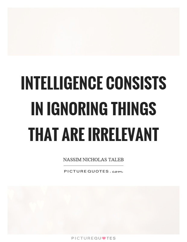 Intelligence consists in ignoring things that are irrelevant Picture Quote #1