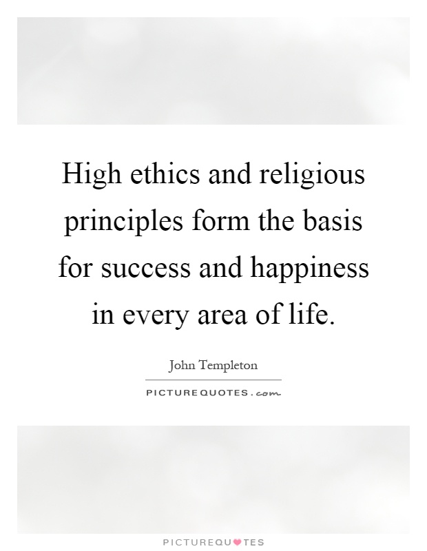 High ethics and religious principles form the basis for success and happiness in every area of life Picture Quote #1